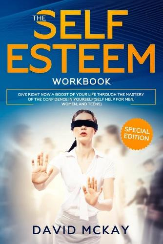The Self Esteem Workbook: Give Right Now a Boost of Your Life Through the Mastery of the Confidence in Yourself (Self Help for Men, Women, and Teens) (Paperback)