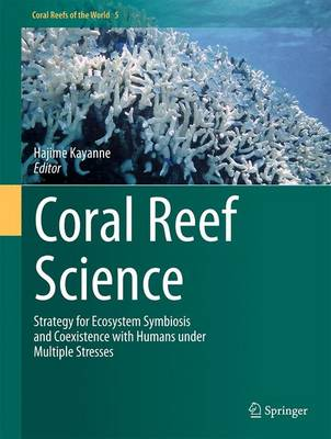 Coral Reef Science: Strategy for Ecosystem Symbiosis and Coexistence with Humans under Multiple Stresses - Coral Reefs of the World 5 (Hardback)