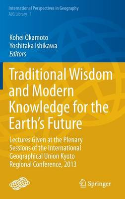 Traditional Wisdom and Modern Knowledge for the Earth's Future: Lectures Given at the Plenary Sessions of the International Geographical Union Kyoto Regional Conference, 2013 - International Perspectives in Geography 1 (Hardback)