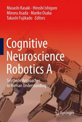 Cognitive Neuroscience Robotics A: Synthetic Approaches to Human Understanding (Hardback)