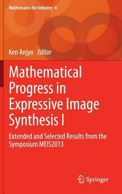 Mathematical Progress in Expressive Image Synthesis I: Extended and Selected Results from the Symposium MEIS2013 - Mathematics for Industry 4 (Hardback)