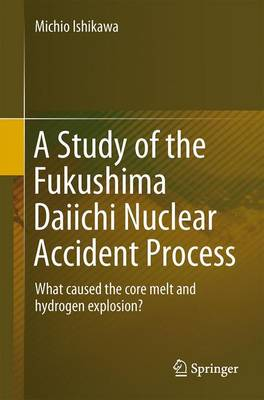 A Study of the Fukushima Daiichi Nuclear Accident Process: What caused the core melt and hydrogen explosion? (Paperback)