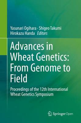 Advances in Wheat Genetics: From Genome to Field: Proceedings of the 12th International Wheat Genetics Symposium (Hardback)