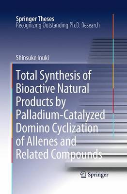 Total Synthesis of Bioactive Natural Products by Palladium-Catalyzed Domino Cyclization of Allenes and Related Compounds - Springer Theses (Paperback)