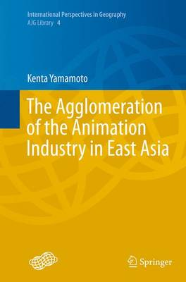The Agglomeration of the Animation Industry in East Asia - International Perspectives in Geography 4 (Paperback)