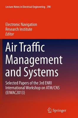Air Traffic Management and Systems: Selected Papers of the 3rd ENRI International Workshop on ATM/CNS (EIWAC2013) - Lecture Notes in Electrical Engineering 290 (Paperback)
