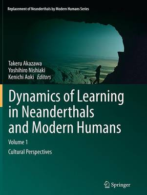 Dynamics of Learning in Neanderthals and Modern Humans Volume 1: Cultural Perspectives - Replacement of Neanderthals by Modern Humans Series (Paperback)