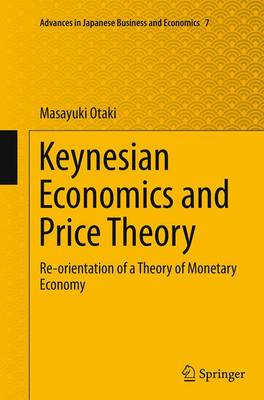 Keynesian Economics and Price Theory: Re-orientation of a Theory of Monetary Economy - Advances in Japanese Business and Economics 7 (Paperback)