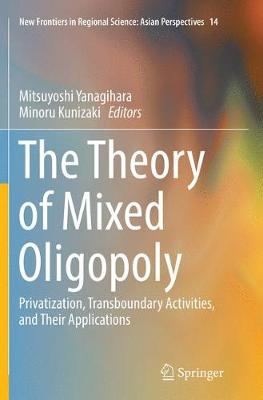 The Theory of Mixed Oligopoly: Privatization, Transboundary Activities, and Their Applications - New Frontiers in Regional Science: Asian Perspectives 14 (Paperback)