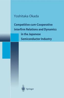 Competitive-cum-Cooperative Interfirm Relations and Dynamics in the Japanese Semiconductor Industry (Paperback)