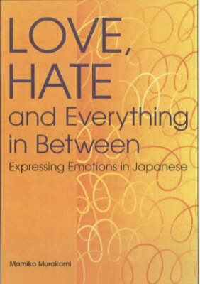 Love, Hate and Everything in Between: Expressing Emotions in Japanese (Paperback)