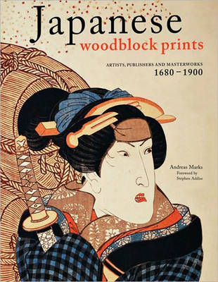 Japanese Woodblock Prints: Artists, Publishers and Masterworks: 1680 - 1900 (Hardback)