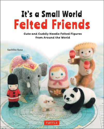 It's a Small World Felted Friends: Cute and Cuddly Needle Felted Figures from Around the World (Paperback)