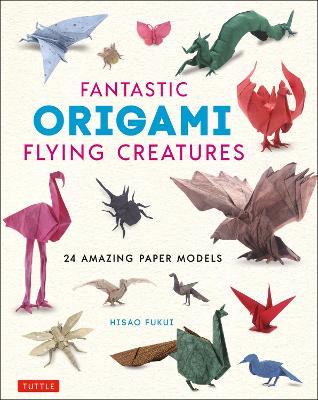 Fantastic Origami Flying Creatures: 24 Realistic Models (Hardback)