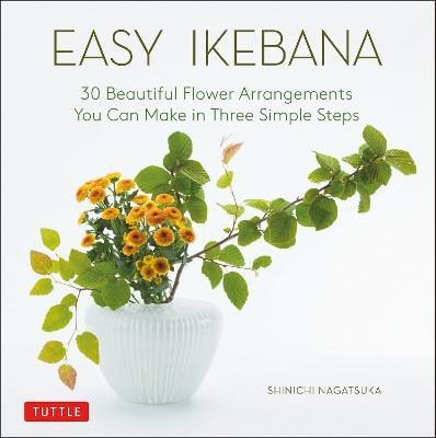 Easy Ikebana: 30 Beautiful Flower Arrangements You Can Make in Three Simple Steps (Hardback)