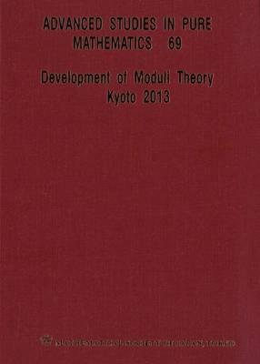 Development Of Moduli Theory - Kyoto 2013 - Proceedings Of The 6th Mathematical Society Of Japan Seasonal Institute - Advanced Studies in Pure Mathematics 69 (Hardback)