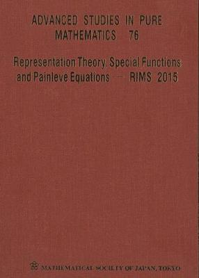 Representation Theory, Special Functions And Painleve Equations - Rims 2015 - Proceedings Of The International Conference - Advanced Studies in Pure Mathematics 76 (Hardback)