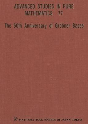 50th Anniversary Of Grobner Bases, The - Proceedings Of The 8th Mathematical Society Of Japan Seasonal Institute (Msj Si 2015) - Advanced Studies in Pure Mathematics 77 (Hardback)