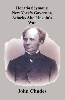 Horatio Seymour, New York's Governor, Attacks Abe Lincoln's War (Paperback)