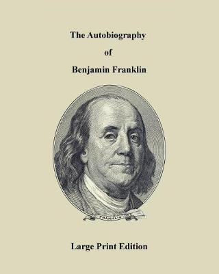 The Autobiography of Benjamin Franklin - Large Print Edition (Paperback)