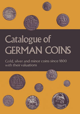 Catalogue of German Coins Gold, Silver and Minor Coins Since 1800, with Their Valuations (Paperback)