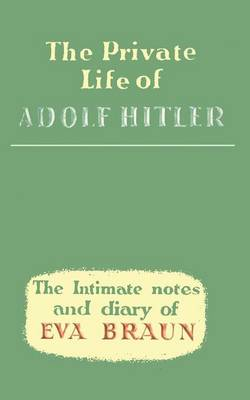 The Private Life of Adolf Hitler the Intimate Notes and Diary of Eva Braun (Paperback)