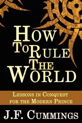 How to Rule the World: Lessons in Conquest for the Modern Prince (Paperback)