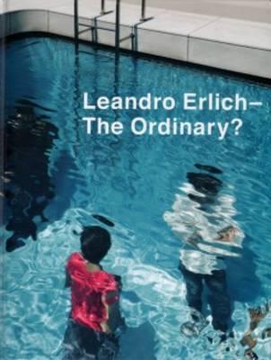 Leandro Erlich - the Ordinary? (Hardback)