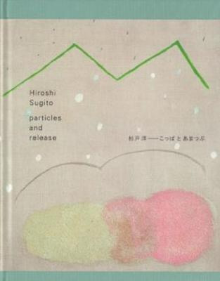 Hiroshi Sugito - Particles and Release (Hardback)