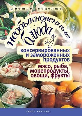 Neobyknovennye Blyuda Iz Konservirovannyh I Zamorozhennyh Produktov. Myaso, Ryba, Moreprodukty, Ovoschi (Paperback)