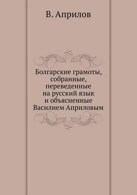 Болгарские грамоты, собранные, переведен&#1085 (Paperback)