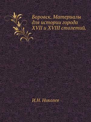 Боровск. Материалы для истории города XVII и XVIII с (Paperback)