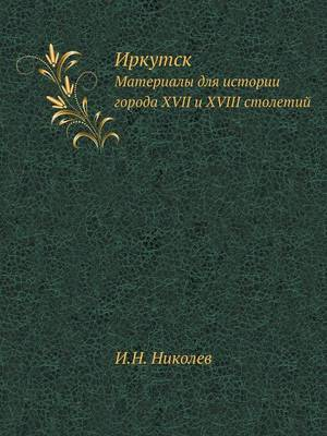 Иркутск: Материалы для истории города XVII и XVIII столетий (Paperback)