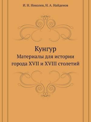 Кунгур: Материалы для истории города XVII и XVIII столетий (Paperback)