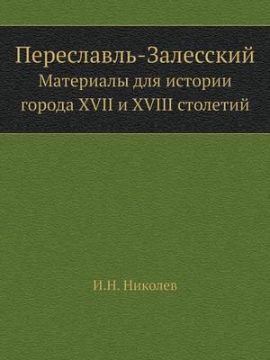 Переславль-Залесский: Материалы для истории города XVII и XVIII столетий (Paperback)