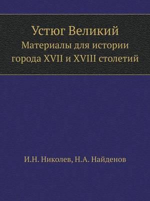 Устюг Великий: Материалы для истории города XVII и XVIII столетий (Paperback)