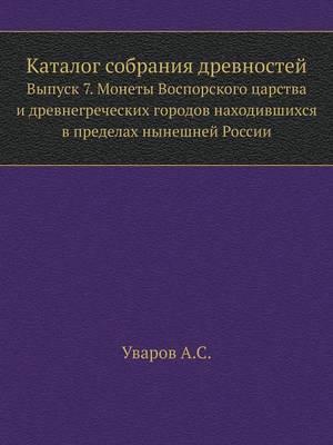 Каталог собрания древностей: Выпуск 7. Монеты Воспорского царства и древ&#1 (Paperback)