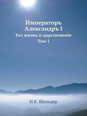Император Александр I: Его жизнь и царствование. Том 1 (Paperback)