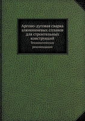 Аргоно-дуговая сварка алюминиевых сплаво: Технологические рекомендации (Paperback)