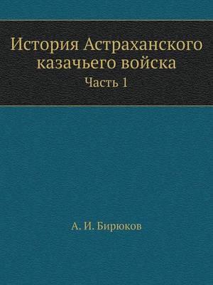История Астраханского казачьего войска. &#1063: Часть 1 (Paperback)