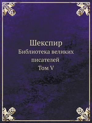 Шекспир: Библиотека великих писателей. Том V (Paperback)