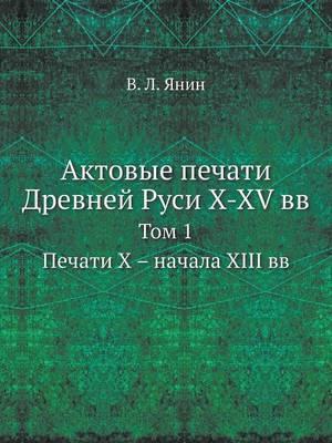 Актовые печати Древней Руси X-XV вв: Том 1. Печати Х - начала XIII вв (Paperback)