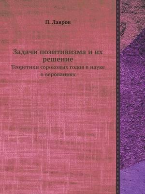 Задачи позитивизма и их решение: Теоретики сороковых годов в науке о веров&#107 (Paperback)