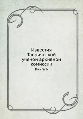 Известия Таврической ученой архивной ком: Книга 6 (Paperback)