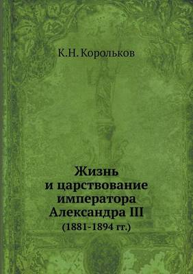 Жизнь и царствование императора Александ: (1881-1894 гг.) (Paperback)