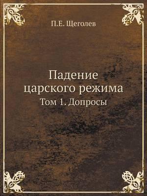 Падение царского режима: Том 1. Допросы (Paperback)