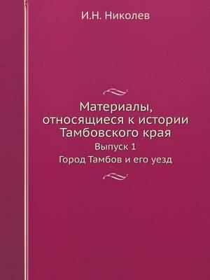 Материалы, относящиеся к истории Тамбовс&#1082: Выпуск 1 Город Тамбов и его уезд (Paperback)