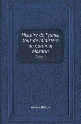 Histoire de France Sous de Ministere Du Cardinal Mazarin Tome 2 (Paperback)