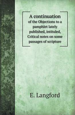 A Continuation of the Objections to a Pamphlet Lately Published, Intituled, Critical Notes on Some Passages of Scripture (Paperback)