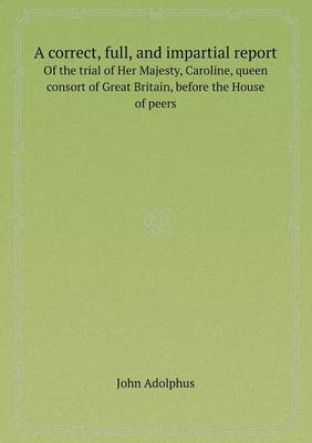 A Correct, Full, and Impartial Report of the Trial of Her Majesty, Caroline, Queen Consort of Great Britain, Before the House of Peers (Paperback)